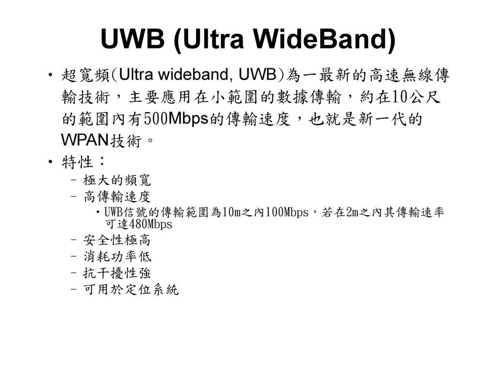 UWB (Ultra WideBand) 超寬頻(Ultra wideband, UWB)為一最新的高速無線傳輸技術,主要應用在小範圍的數據傳輸,約在10公尺的範圍內有500Mbps的傳輸速度,也就是新一代的WPAN技術。