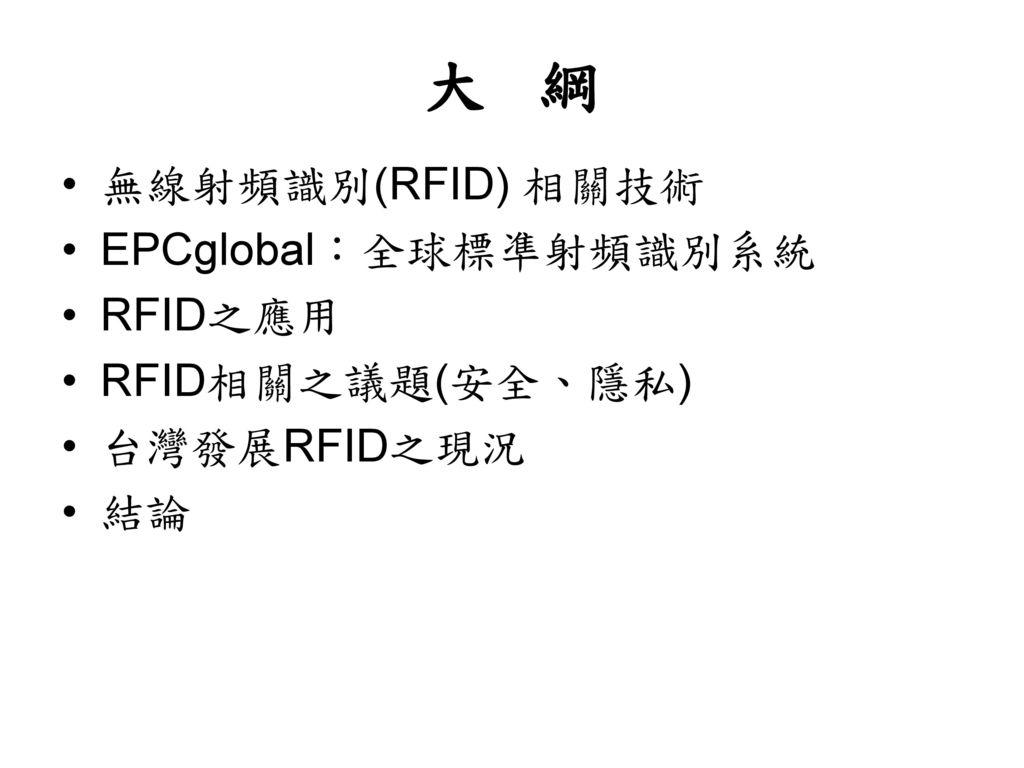 大 綱 無線射頻識別(RFID) 相關技術 EPCglobal:全球標凖射頻識別系統 RFID之應用 RFID相關之議題(安全、隱私)