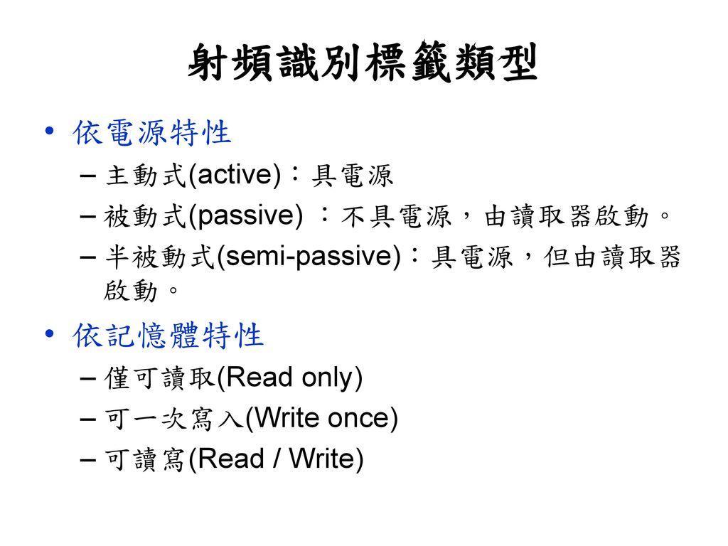 射頻識別標籤類型 依電源特性 依記憶體特性 主動式(active):具電源 被動式(passive) :不具電源,由讀取器啟動。