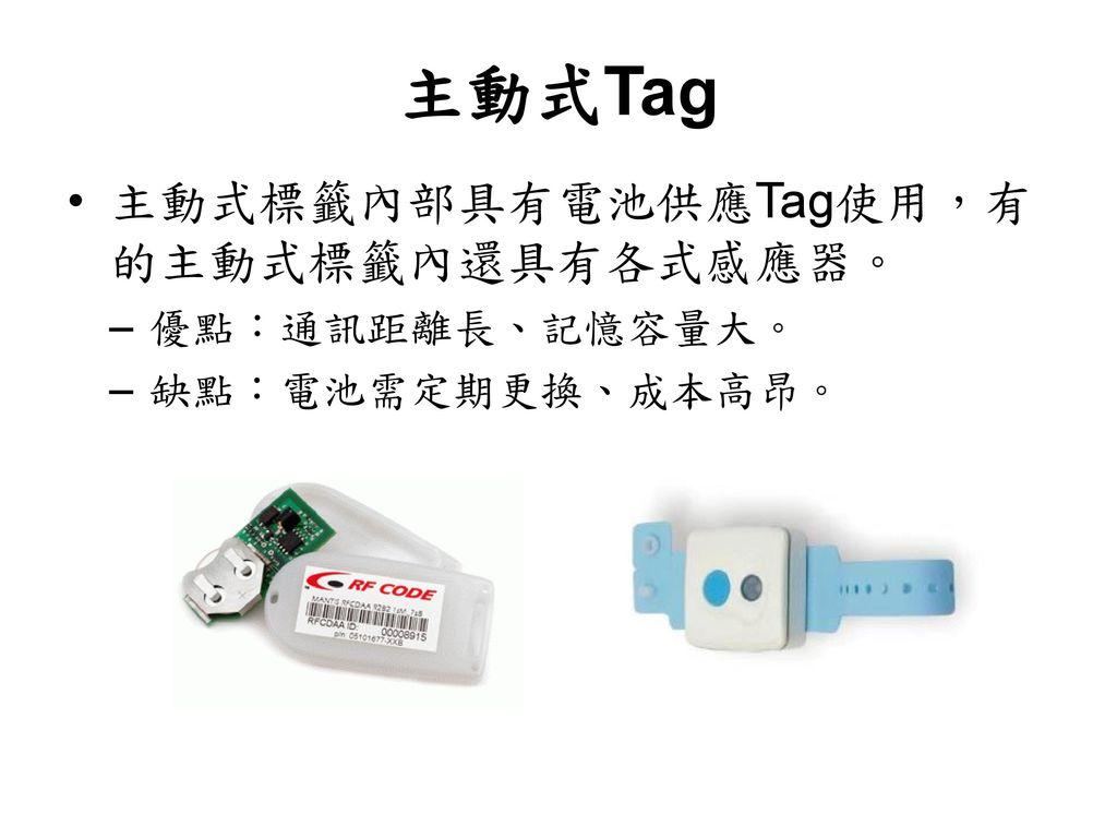 主動式Tag 主動式標籤內部具有電池供應Tag使用,有的主動式標籤內還具有各式感應器。 優點:通訊距離長、記憶容量大。