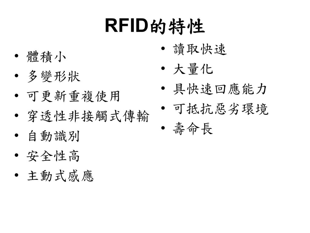 RFID的特性 讀取快速 體積小 大量化 多變形狀 具快速回應能力 可更新重複使用 可抵抗惡劣環境 穿透性非接觸式傳輸 壽命長 自動識別