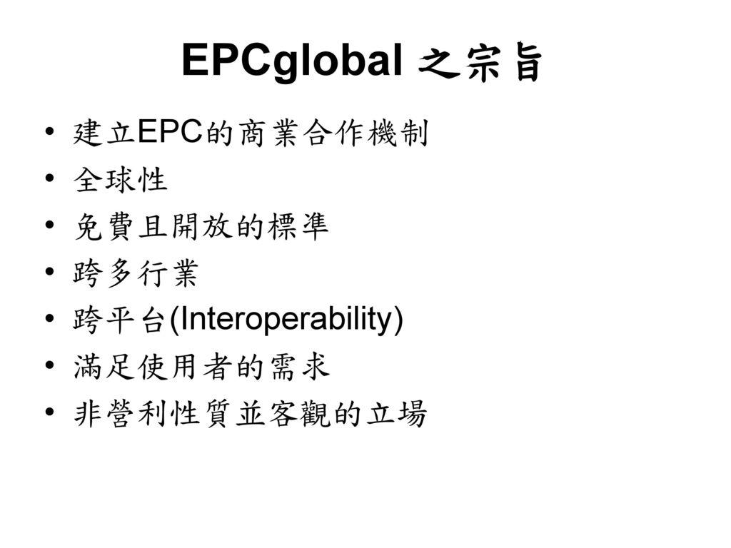 EPCglobal 之宗旨 建立EPC的商業合作機制 全球性 免費且開放的標凖 跨多行業 跨平台(Interoperability)