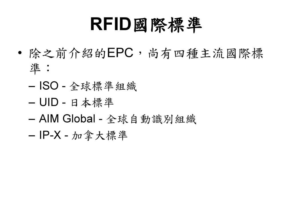 RFID國際標準 除之前介紹的EPC,尚有四種主流國際標準: ISO - 全球標準組織 UID - 日本標準
