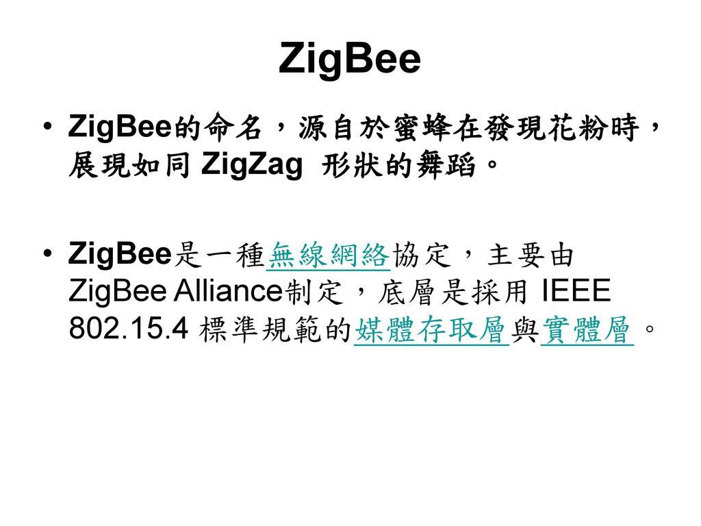 ZigBee ZigBee的命名,源自於蜜蜂在發現花粉時,展現如同 ZigZag 形狀的舞蹈。