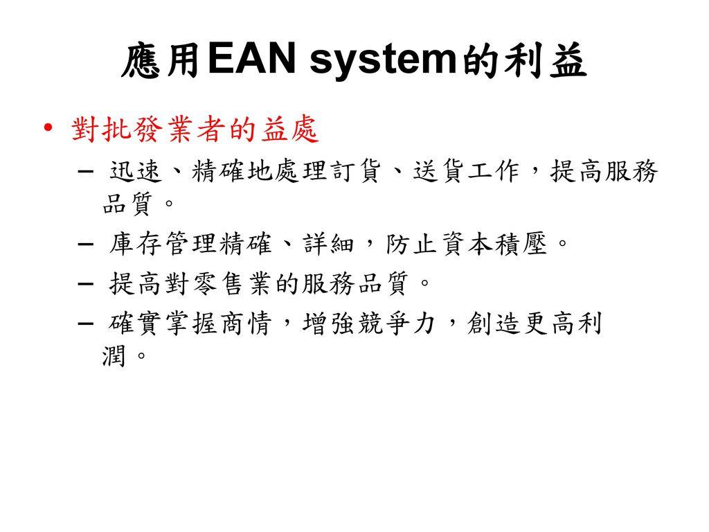 應用EAN system的利益 對批發業者的益處 迅速、精確地處理訂貨、送貨工作,提高服務品質。 庫存管理精確、詳細,防止資本積壓。