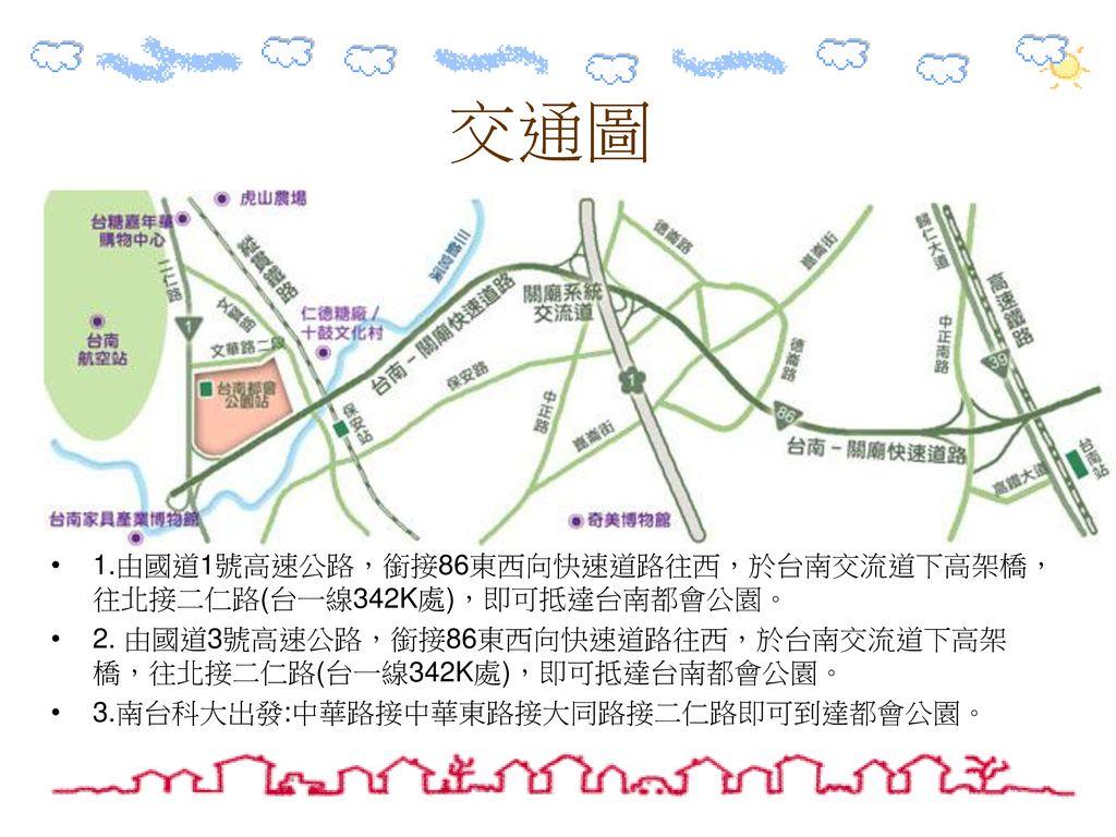 交通圖 1.由國道1號高速公路,銜接86東西向快速道路往西,於台南交流道下高架橋,往北接二仁路(台一線342K處),即可抵達台南都會公園。