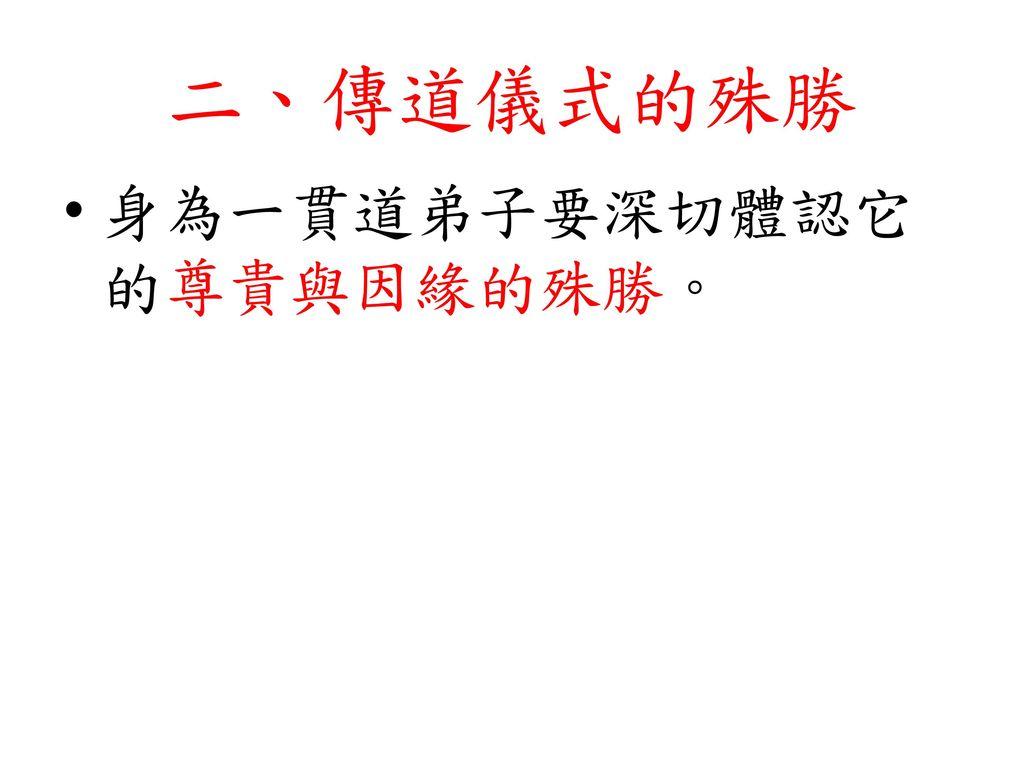 二、傳道儀式的殊勝 身為一貫道弟子要深切體認它的尊貴與因緣的殊勝。
