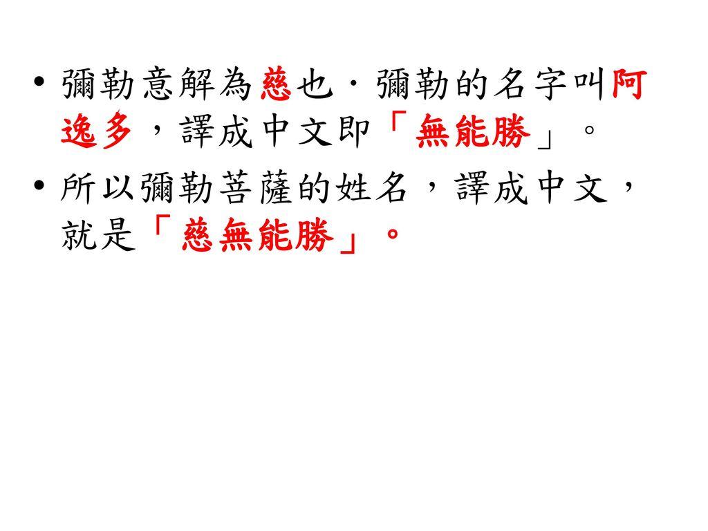 彌勒意解為慈也.彌勒的名字叫阿逸多,譯成中文即「無能勝」。