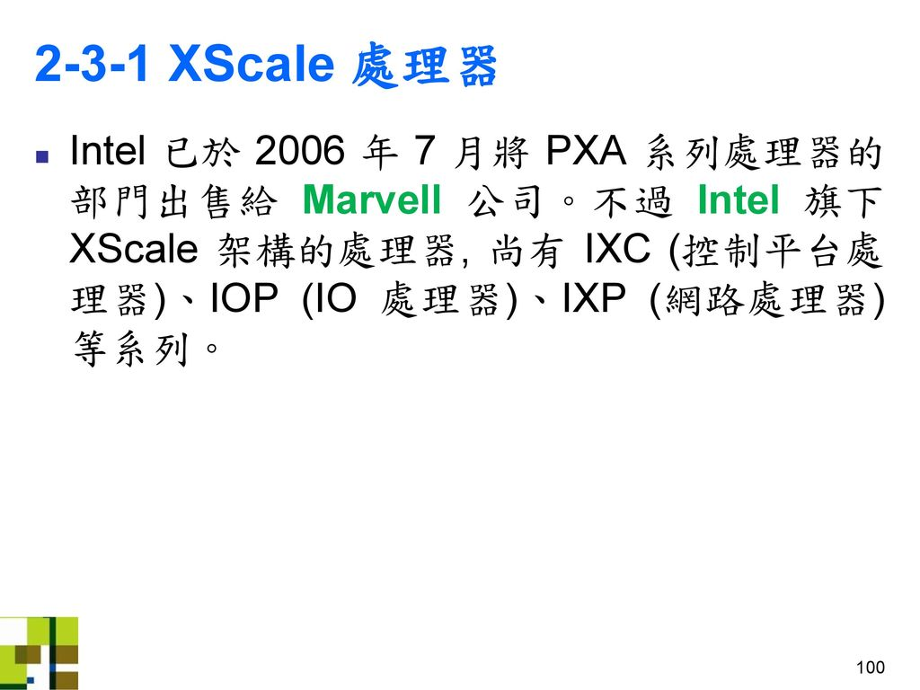 2-3-1 XScale 處理器 Intel 已於 2006 年 7 月將 PXA 系列處理器的部門出售給 Marvell 公司。不過 Intel 旗下 XScale 架構的處理器, 尚有 IXC (控制平台處理器)、IOP (IO 處理器)、IXP (網路處理器) 等系列。