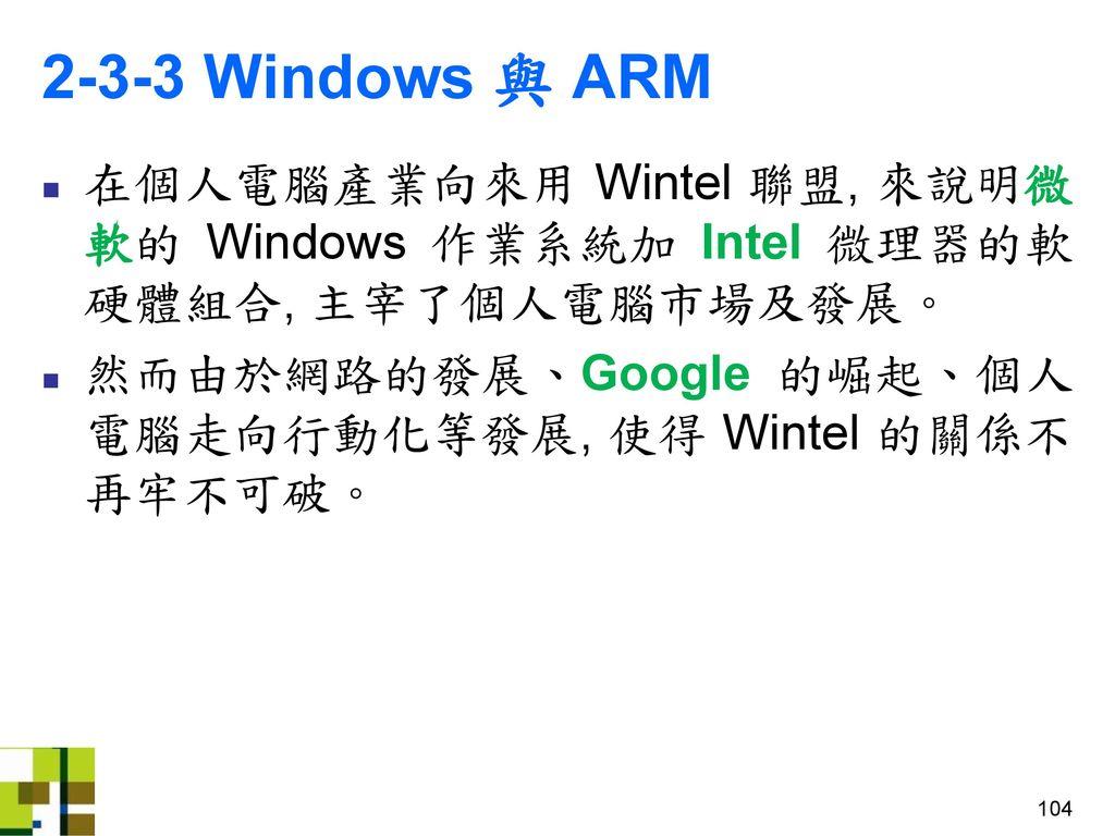 2-3-3 Windows 與 ARM 在個人電腦產業向來用 Wintel 聯盟, 來說明微軟的 Windows 作業系統加 Intel 微理器的軟硬體組合, 主宰了個人電腦市場及發展。