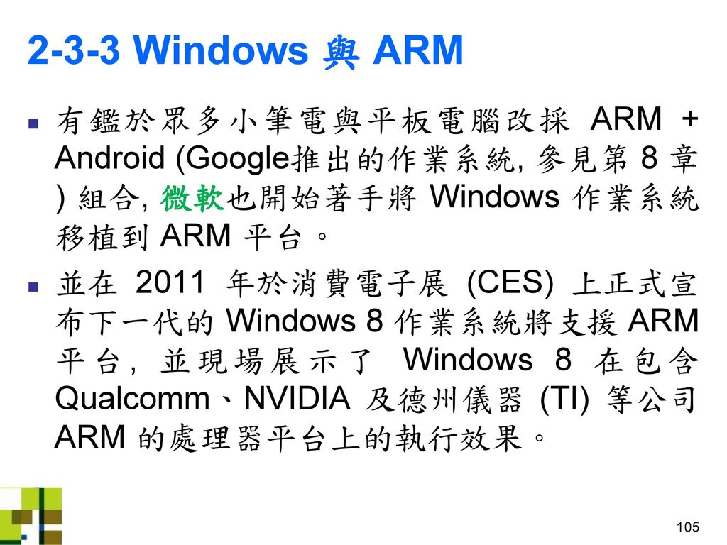 2-3-3 Windows 與 ARM 有鑑於眾多小筆電與平板電腦改採 ARM + Android (Google推出的作業系統, 參見第 8 章) 組合, 微軟也開始著手將 Windows 作業系統移植到 ARM 平台。