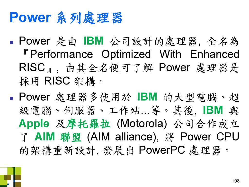 Power 系列處理器 Power 是由 IBM 公司設計的處理器, 全名為 『Performance Optimized With Enhanced RISC』, 由其全名便可了解 Power 處理器是採用 RISC 架構。