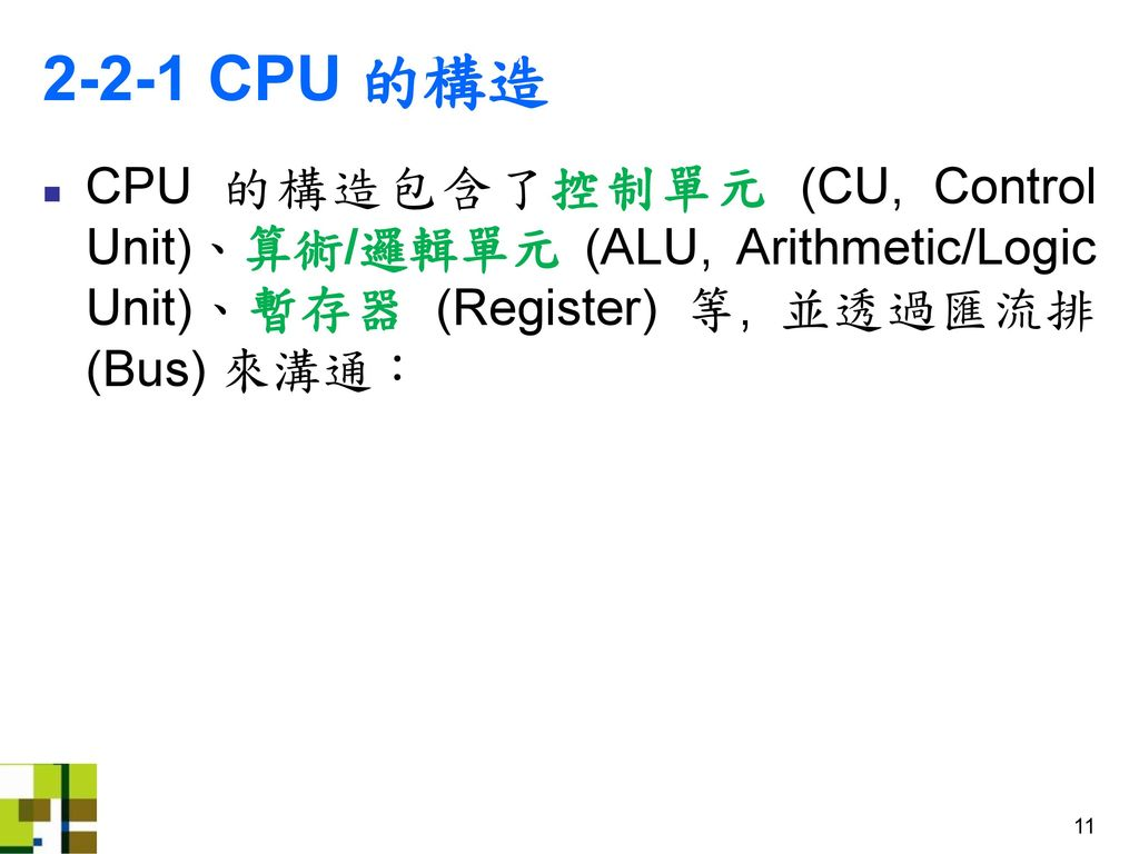 2-2-1 CPU 的構造 CPU 的構造包含了控制單元 (CU, Control Unit)、算術/邏輯單元 (ALU, Arithmetic/Logic Unit)、暫存器 (Register) 等, 並透過匯流排 (Bus) 來溝通:
