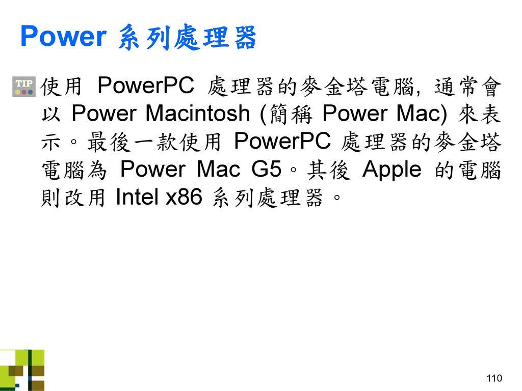 Power 系列處理器 使用 PowerPC 處理器的麥金塔電腦, 通常會以 Power Macintosh (簡稱 Power Mac) 來表示。最後一款使用 PowerPC 處理器的麥金塔電腦為 Power Mac G5。其後 Apple 的電腦則改用 Intel x86 系列處理器。