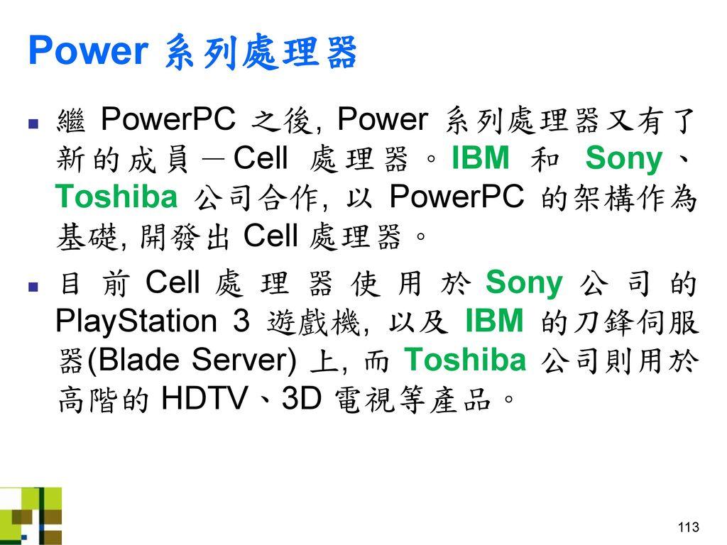 Power 系列處理器 繼 PowerPC 之後, Power 系列處理器又有了新的成員-Cell 處理器。IBM 和 Sony、Toshiba 公司合作, 以 PowerPC 的架構作為基礎, 開發出 Cell 處理器。