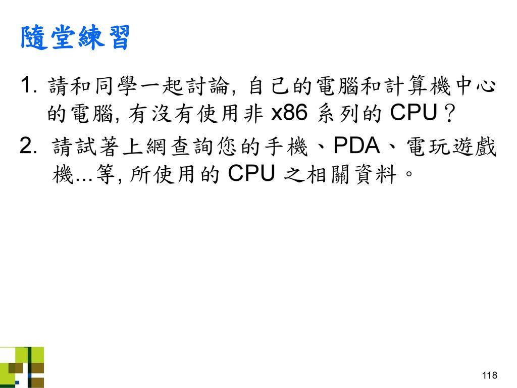 隨堂練習 1. 請和同學一起討論, 自己的電腦和計算機中心 的電腦, 有沒有使用非 x86 系列的 CPU?