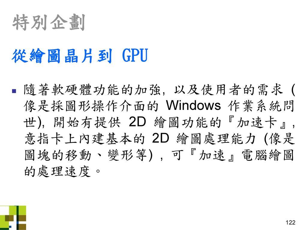 特別企劃 從繪圖晶片到 GPU. 隨著軟硬體功能的加強, 以及使用者的需求 (像是採圖形操作介面的 Windows 作業系統問世), 開始有提供 2D 繪圖功能的『加速卡』, 意指卡上內建基本的 2D 繪圖處理能力 (像是圖塊的移動、變形等) , 可『加速』電腦繪圖的處理速度。