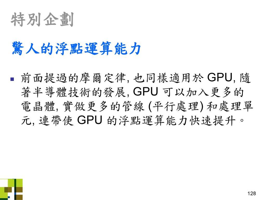 特別企劃 驚人的浮點運算能力. 前面提過的摩爾定律, 也同樣適用於 GPU, 隨著半導體技術的發展, GPU 可以加入更多的電晶體, 實做更多的管線 (平行處理) 和處理單元, 連帶使 GPU 的浮點運算能力快速提升。