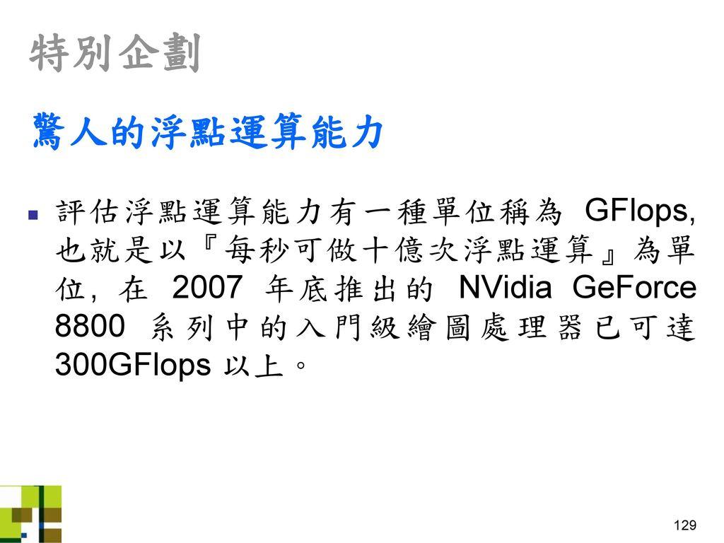 特別企劃 驚人的浮點運算能力. 評估浮點運算能力有一種單位稱為 GFlops, 也就是以『每秒可做十億次浮點運算』為單位, 在 2007 年底推出的 NVidia GeForce 8800 系列中的入門級繪圖處理器已可達300GFlops 以上。