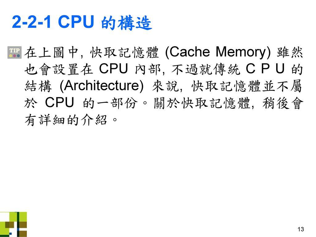 2-2-1 CPU 的構造 在上圖中, 快取記憶體 (Cache Memory) 雖然也會設置在 CPU 內部, 不過就傳統 C P U 的結構 (Architecture) 來說, 快取記憶體並不屬於 CPU 的一部份。關於快取記憶體, 稍後會有詳細的介紹。