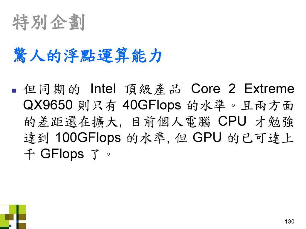 特別企劃 驚人的浮點運算能力. 但同期的 Intel 頂級產品 Core 2 Extreme QX9650 則只有 40GFlops 的水準。且兩方面的差距還在擴大, 目前個人電腦 CPU 才勉強達到 100GFlops 的水準, 但 GPU 的已可達上千 GFlops 了。