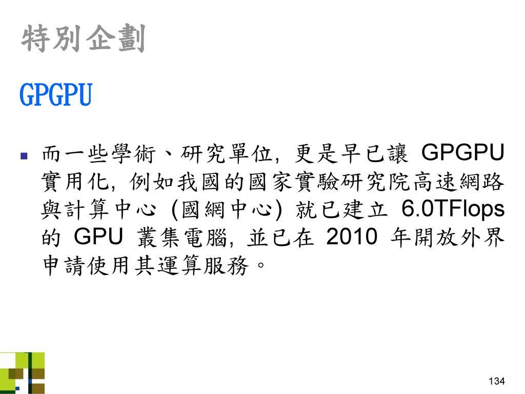 特別企劃 GPGPU. 而一些學術、研究單位, 更是早已讓 GPGPU 實用化, 例如我國的國家實驗研究院高速網路與計算中心 (國網中心) 就已建立 6.0TFlops 的 GPU 叢集電腦, 並已在 2010 年開放外界申請使用其運算服務。