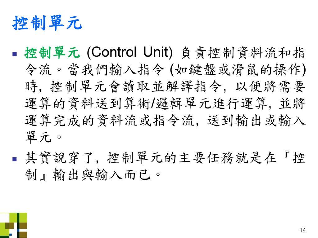 控制單元 控制單元 (Control Unit) 負責控制資料流和指令流。當我們輸入指令 (如鍵盤或滑鼠的操作) 時, 控制單元會讀取並解譯指令, 以便將需要運算的資料送到算術/邏輯單元進行運算, 並將運算完成的資料流或指令流, 送到輸出或輸入單元。