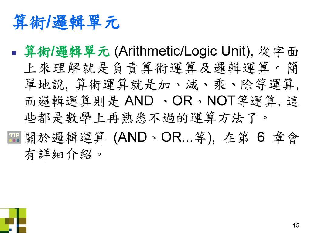 算術/邏輯單元 算術/邏輯單元 (Arithmetic/Logic Unit), 從字面上來理解就是負責算術運算及邏輯運算。簡單地說, 算術運算就是加、減、乘、除等運算, 而邏輯運算則是 AND 、OR、NOT等運算, 這些都是數學上再熟悉不過的運算方法了。