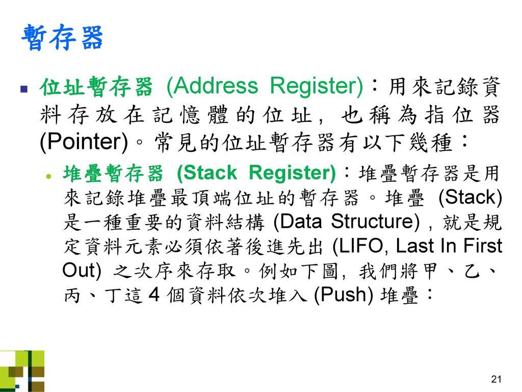 暫存器 位址暫存器 (Address Register):用來記錄資料存放在記憶體的位址, 也稱為指位器(Pointer)。常見的位址暫存器有以下幾種: