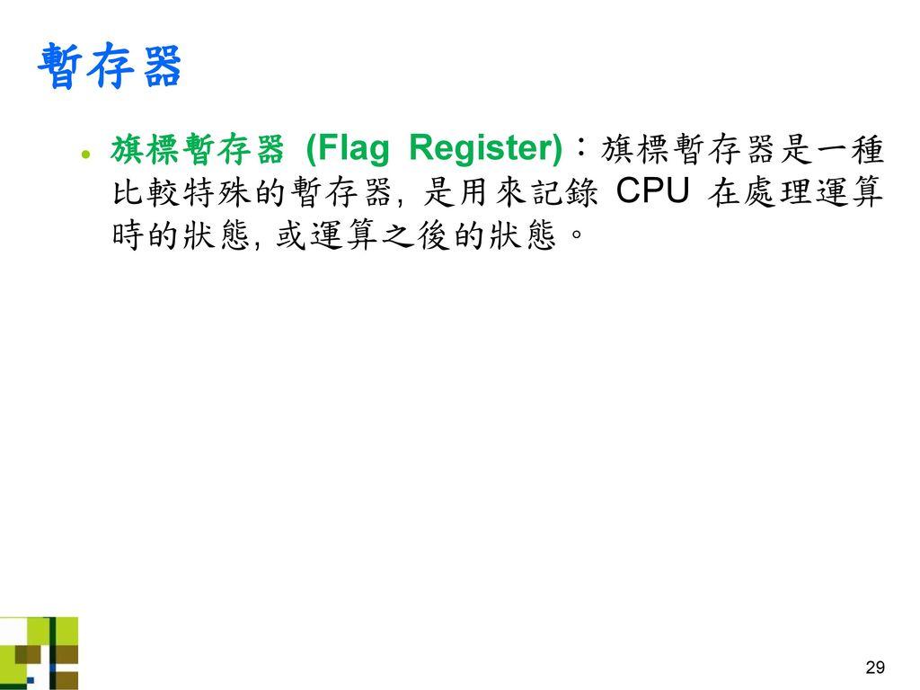暫存器 旗標暫存器 (Flag Register):旗標暫存器是一種比較特殊的暫存器, 是用來記錄 CPU 在處理運算時的狀態, 或運算之後的狀態。