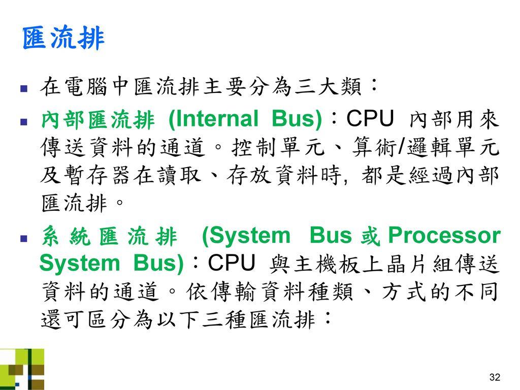 匯流排 在電腦中匯流排主要分為三大類: 內部匯流排 (Internal Bus):CPU 內部用來傳送資料的通道。控制單元、算術/邏輯單元及暫存器在讀取、存放資料時, 都是經過內部匯流排。