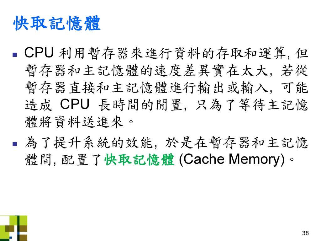 快取記憶體 CPU 利用暫存器來進行資料的存取和運算, 但暫存器和主記憶體的速度差異實在太大, 若從暫存器直接和主記憶體進行輸出或輸入, 可能造成 CPU 長時間的閒置, 只為了等待主記憶體將資料送進來。