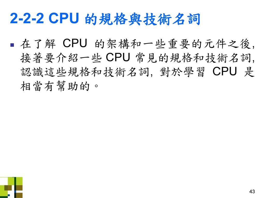 2-2-2 CPU 的規格與技術名詞 在了解 CPU 的架構和一些重要的元件之後, 接著要介紹一些 CPU 常見的規格和技術名詞, 認識這些規格和技術名詞, 對於學習 CPU 是相當有幫助的。