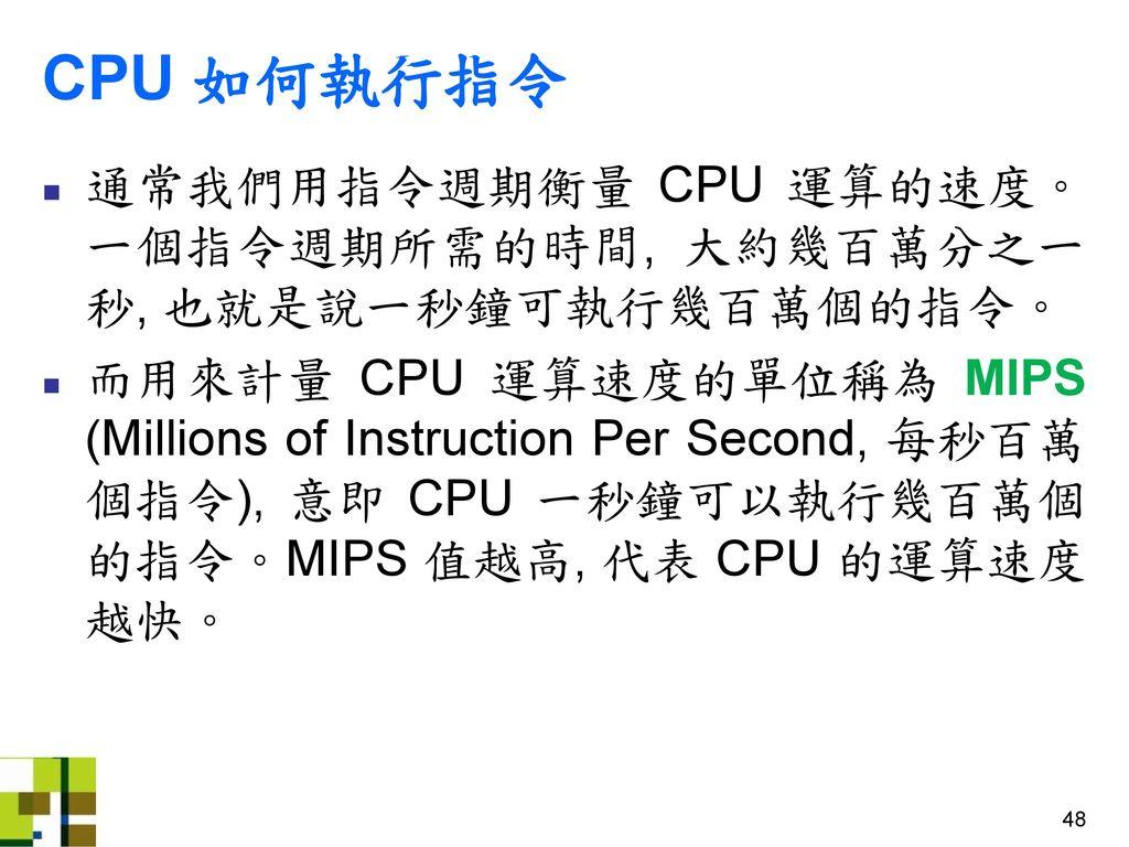 CPU 如何執行指令 通常我們用指令週期衡量 CPU 運算的速度。一個指令週期所需的時間, 大約幾百萬分之一秒, 也就是說一秒鐘可執行幾百萬個的指令。