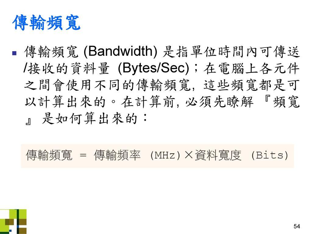 傳輸頻寬 傳輸頻寬 (Bandwidth) 是指單位時間內可傳送/接收的資料量 (Bytes/Sec);在電腦上各元件之間會使用不同的傳輸頻寬, 這些頻寬都是可以計算出來的。在計算前, 必須先瞭解 『頻寬』 是如何算出來的: