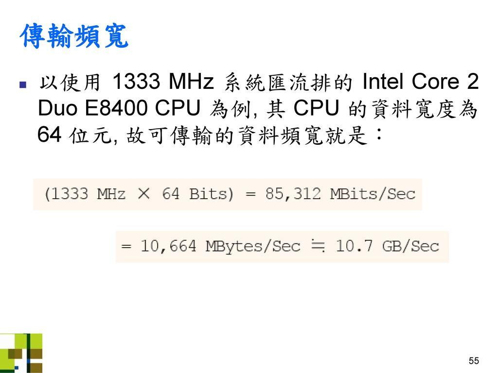 傳輸頻寬 以使用 1333 MHz 系統匯流排的 Intel Core 2 Duo E8400 CPU 為例, 其 CPU 的資料寬度為 64 位元, 故可傳輸的資料頻寬就是:
