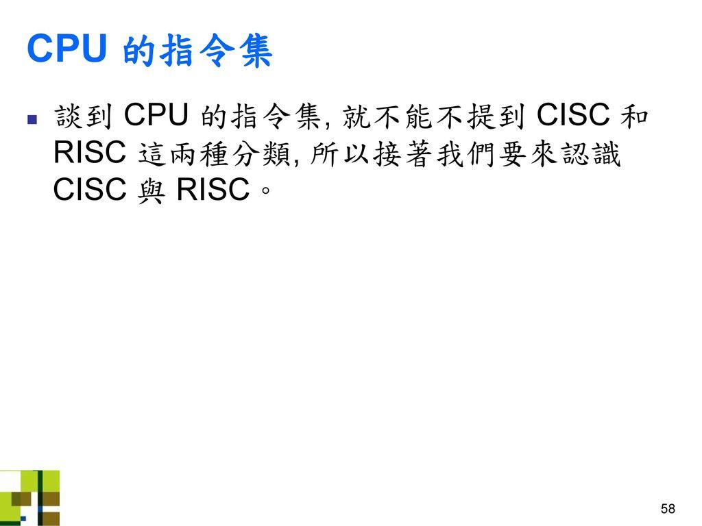CPU 的指令集 談到 CPU 的指令集, 就不能不提到 CISC 和 RISC 這兩種分類, 所以接著我們要來認識 CISC 與 RISC。