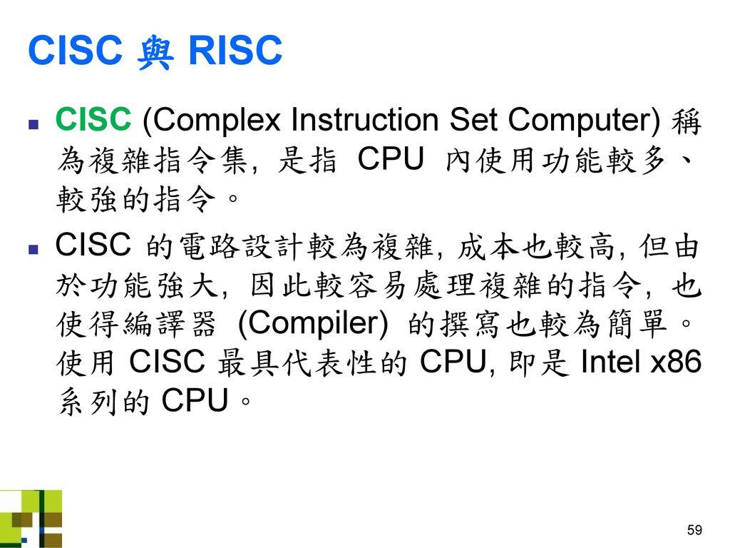 CISC 與 RISC CISC (Complex Instruction Set Computer) 稱為複雜指令集, 是指 CPU 內使用功能較多、較強的指令。