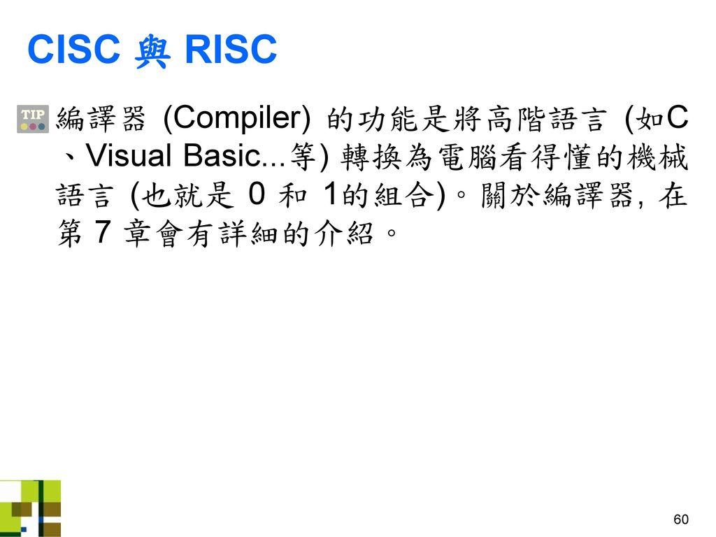 CISC 與 RISC 編譯器 (Compiler) 的功能是將高階語言 (如C、Visual Basic...等) 轉換為電腦看得懂的機械語言 (也就是 0 和 1的組合)。關於編譯器, 在第 7 章會有詳細的介紹。