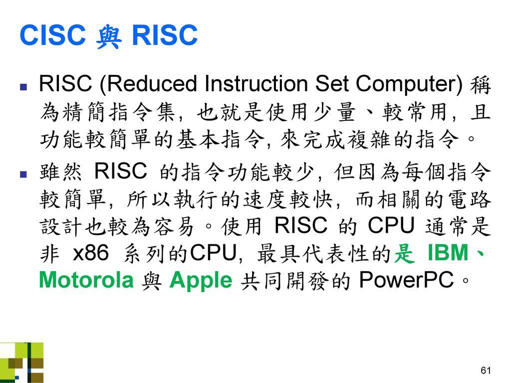 CISC 與 RISC RISC (Reduced Instruction Set Computer) 稱為精簡指令集, 也就是使用少量、較常用, 且功能較簡單的基本指令, 來完成複雜的指令。