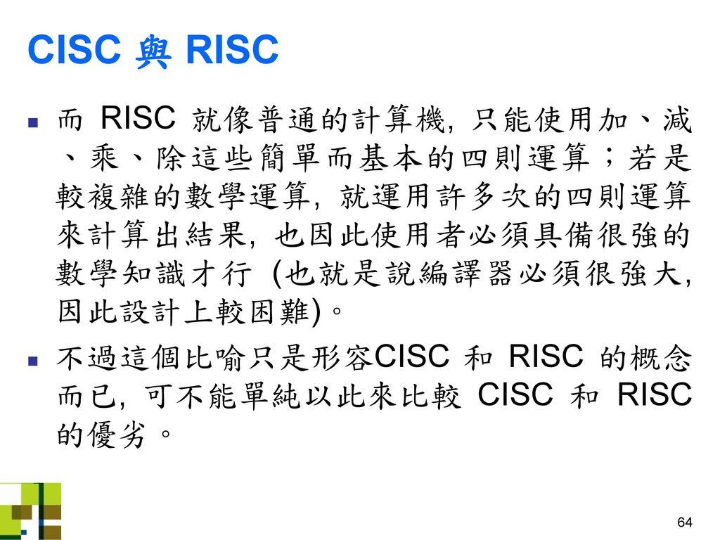 CISC 與 RISC 而 RISC 就像普通的計算機, 只能使用加、減、乘、除這些簡單而基本的四則運算;若是較複雜的數學運算, 就運用許多次的四則運算來計算出結果, 也因此使用者必須具備很強的數學知識才行 (也就是說編譯器必須很強大, 因此設計上較困難)。
