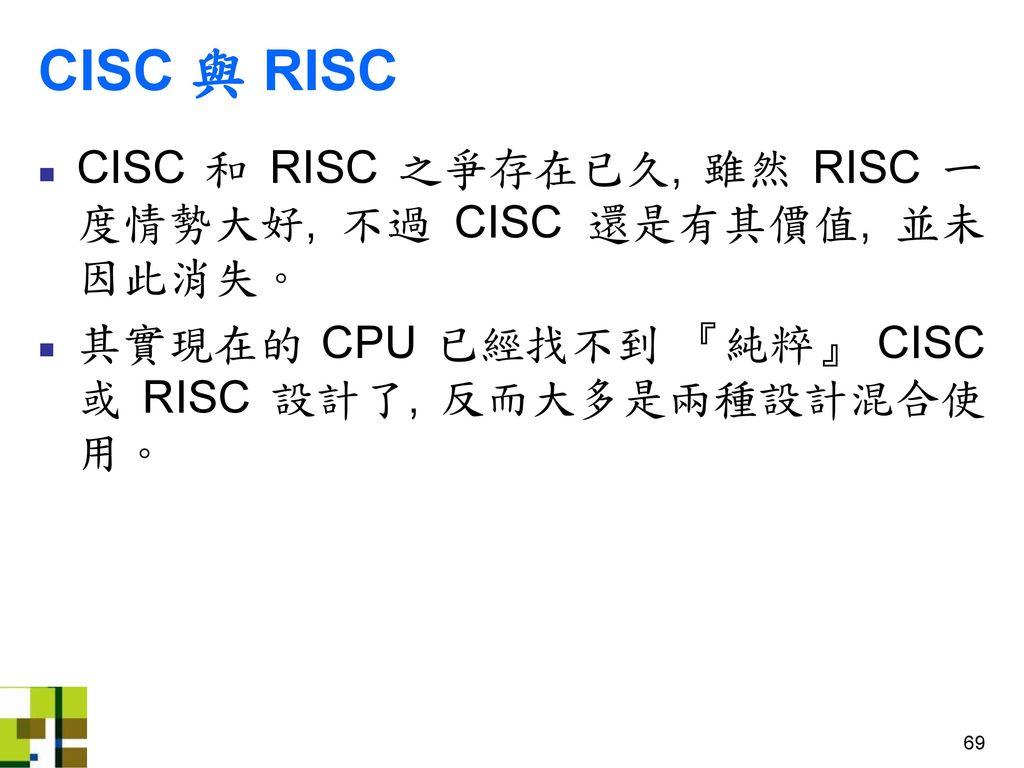 CISC 與 RISC CISC 和 RISC 之爭存在已久, 雖然 RISC 一度情勢大好, 不過 CISC 還是有其價值, 並未因此消失。 其實現在的 CPU 已經找不到 『純粹』 CISC 或 RISC 設計了, 反而大多是兩種設計混合使用。