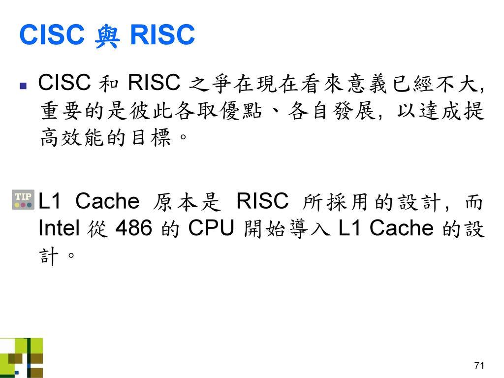 CISC 與 RISC CISC 和 RISC 之爭在現在看來意義已經不大, 重要的是彼此各取優點、各自發展, 以達成提高效能的目標。