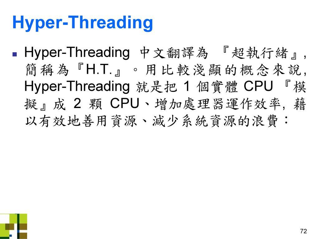 Hyper-Threading Hyper-Threading 中文翻譯為 『超執行緒』, 簡稱為『H.T.』。用比較淺顯的概念來說, Hyper-Threading 就是把 1 個實體 CPU 『模擬』成 2 顆 CPU、增加處理器運作效率, 藉以有效地善用資源、減少系統資源的浪費: