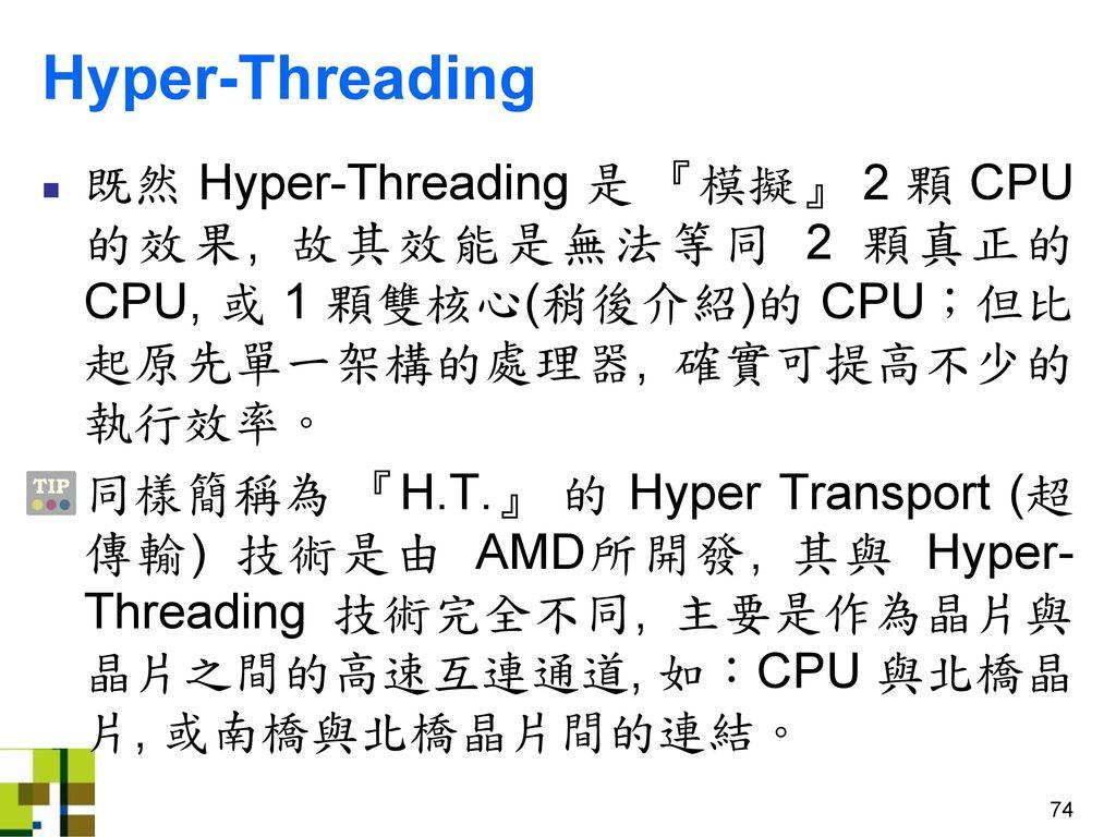 Hyper-Threading 既然 Hyper-Threading 是 『模擬』 2 顆 CPU 的效果, 故其效能是無法等同 2 顆真正的 CPU, 或 1 顆雙核心(稍後介紹)的 CPU;但比起原先單一架構的處理器, 確實可提高不少的執行效率。