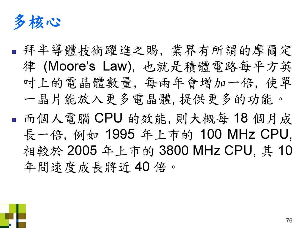 多核心 拜半導體技術躍進之賜, 業界有所謂的摩爾定律 (Moore s Law), 也就是積體電路每平方英吋上的電晶體數量, 每兩年會增加一倍, 使單一晶片能放入更多電晶體, 提供更多的功能。