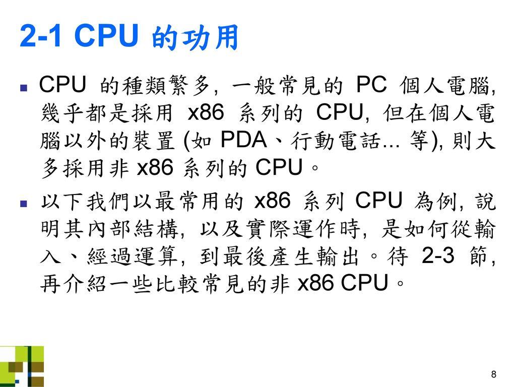 2-1 CPU 的功用 CPU 的種類繁多, 一般常見的 PC 個人電腦, 幾乎都是採用 x86 系列的 CPU, 但在個人電腦以外的裝置 (如 PDA、行動電話... 等), 則大多採用非 x86 系列的 CPU。