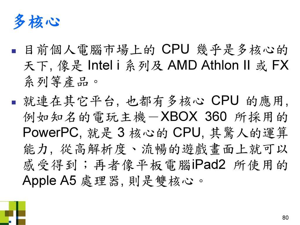 多核心 目前個人電腦市場上的 CPU 幾乎是多核心的天下, 像是 Intel i 系列及 AMD Athlon II 或 FX 系列等產品。