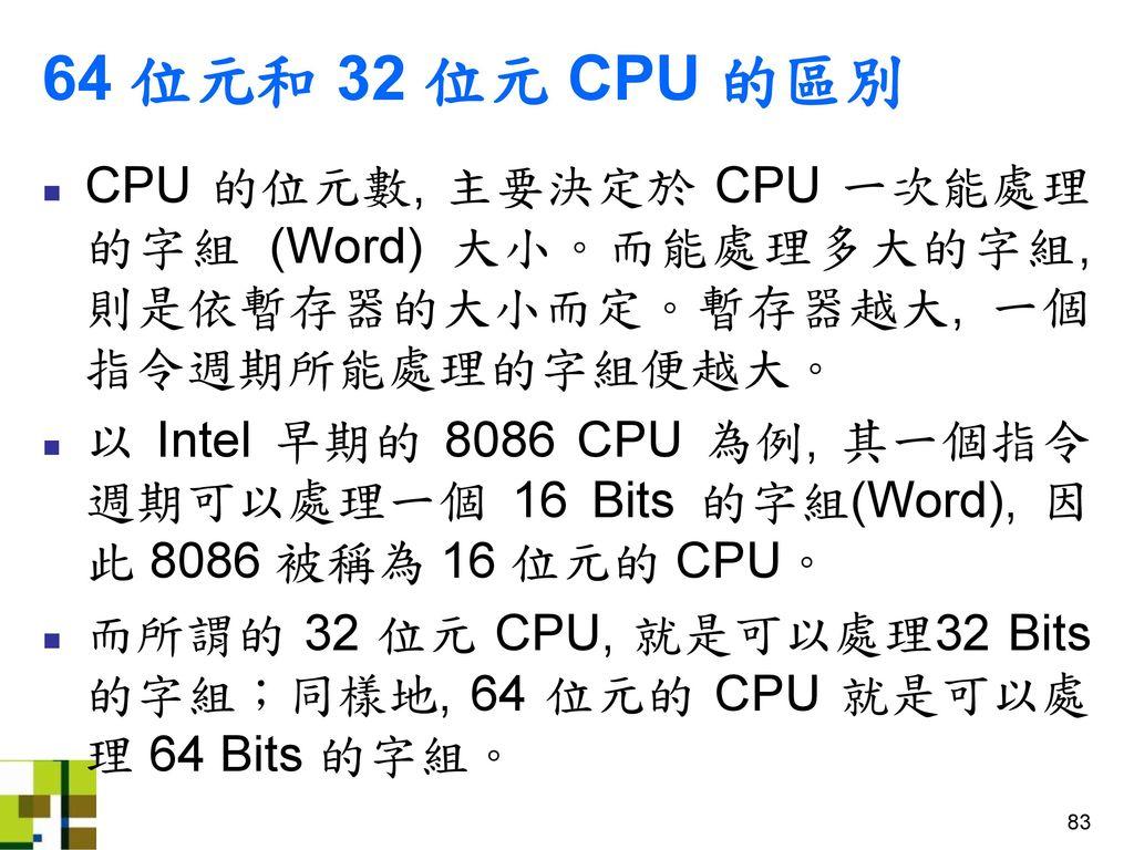 64 位元和 32 位元 CPU 的區別 CPU 的位元數, 主要決定於 CPU 一次能處理的字組 (Word) 大小。而能處理多大的字組, 則是依暫存器的大小而定。暫存器越大, 一個指令週期所能處理的字組便越大。