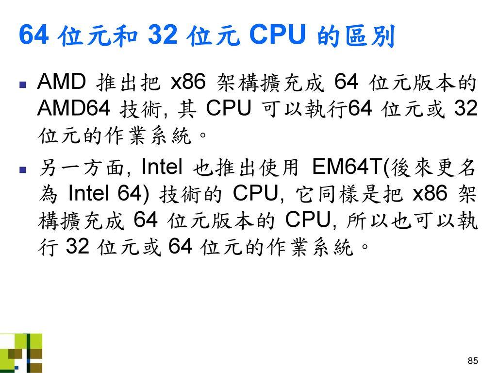 64 位元和 32 位元 CPU 的區別 AMD 推出把 x86 架構擴充成 64 位元版本的 AMD64 技術, 其 CPU 可以執行64 位元或 32 位元的作業系統。